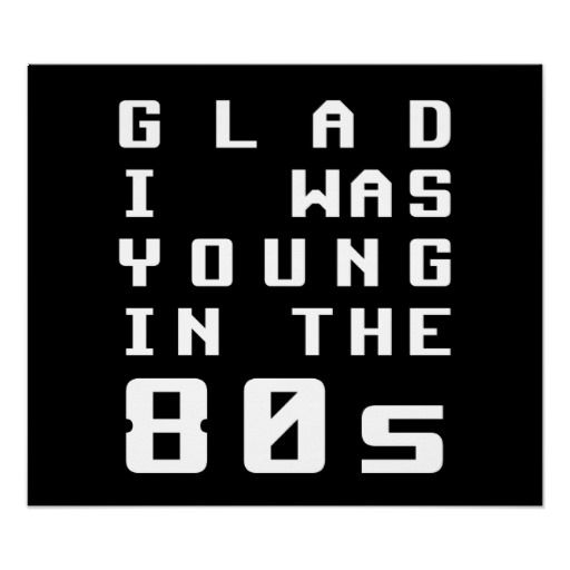 Glad I was young in the 80s Print