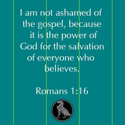 I am not ashamed of the gospel, because it is the power of God for the salvation of everyone who believes.*~*Romans 1:16*~*