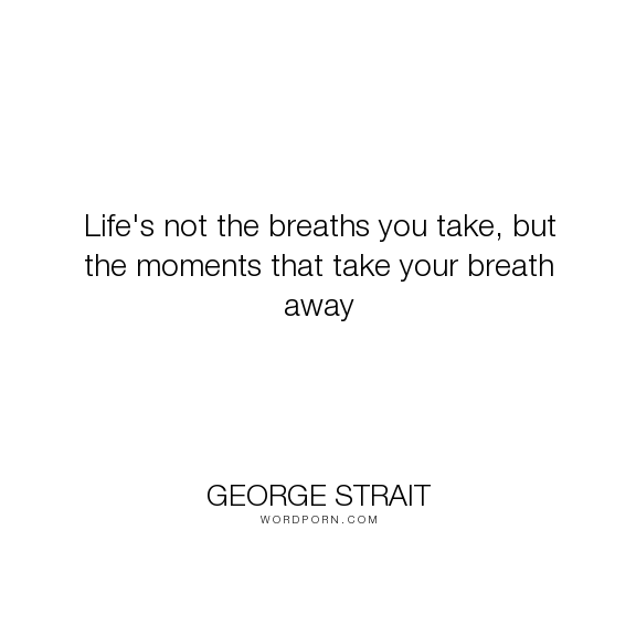 George Strait Lifes Not The Breaths You Take But The Moments