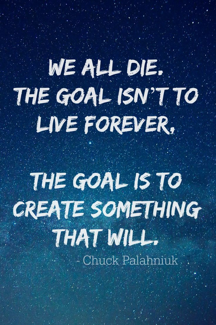 We all die. The goal isn't to live forever, the goal is to