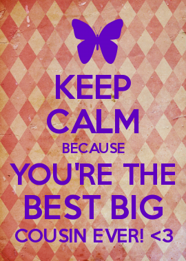 Keep Calm Because Youre The Best Big Cousin Ever 3 Hi Shelby