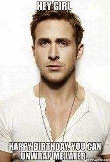 Hey Girl, Happy Birthday. You can Unwrap me later.