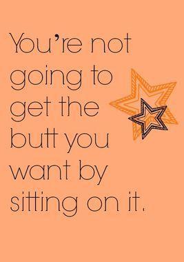 USTED no va a conseguir los gluteos que quiere estando sentada en ellos! Motivacion