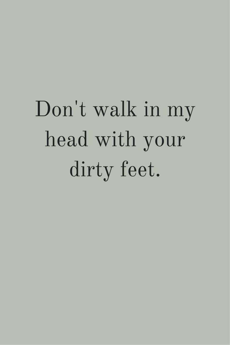 """Don't walk in my head with your dirty feet."" ― Leo Buscaglia, Living Loving and Learning. Click on this image to see the biggest selection of life-tips and quotes!"