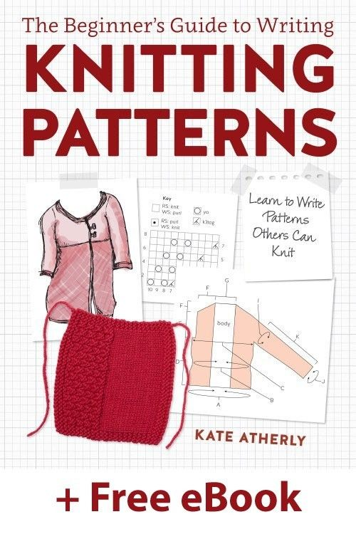The Beginner's Guide to Writing Knitting Patterns: Learn to Write Patterns Others Can Knit; Kate Atherley #knittingpatterns #knittingdesigner #patternwriting