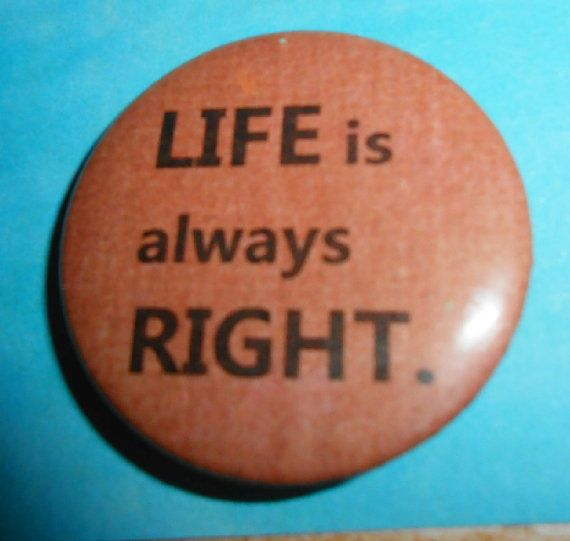 Pins Buttons Life Is Always Right by briansblazingBUTTONS on Etsy, $1.50