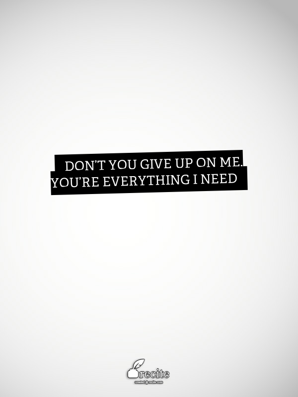Don't you give up on me, You're everything I need - Quote From Recite.com #RECITE #QUOTE