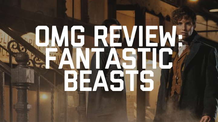 OMG REVIEW: Fantastic Beasts and Where To Find Them