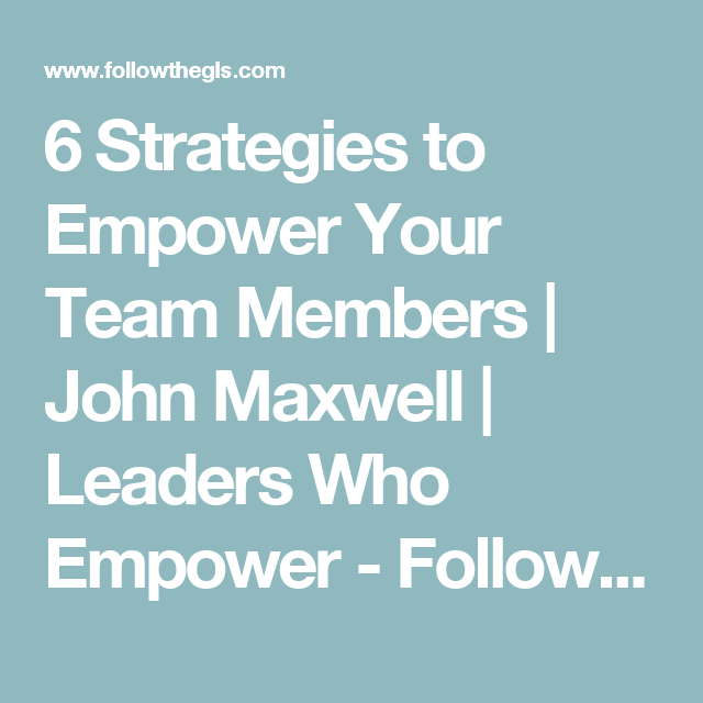 6 Strategies to Empower Your Team Members   John Maxwell   Leaders Who Empower - Follow The GLS