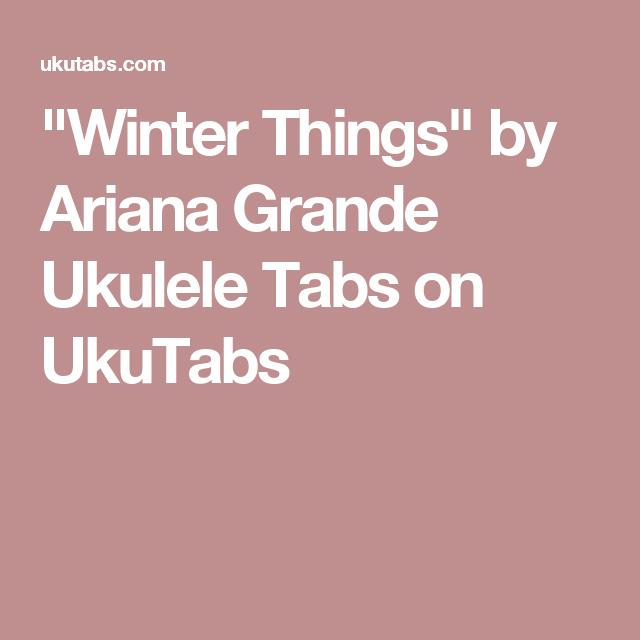 Winter Things By Ariana Grande Ukulele Tabs On Ukutabs Ukulele
