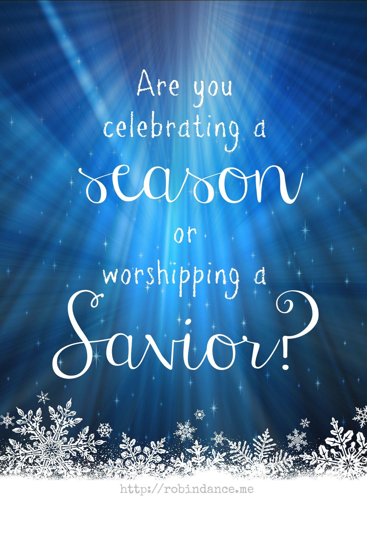 Are You Celebrating A Season Or Worshipping Savior Question From Robindance Christmas SayingsChristmas