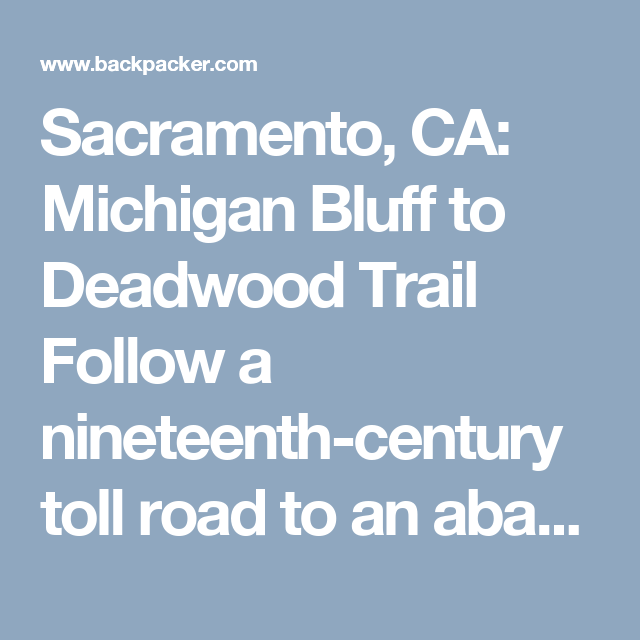Sacramento, CA: Michigan Bluff to Deadwood Trail Follow a nineteenth-century toll road to an abandoned gold mining town on this 11.5-mile out-and-back.
