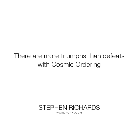 "Stephen Richards - ""There are more triumphs than defeats with Cosmic Ordering"". happiness, success, fearless, spiritual, spirituality, money, self-help, goals, opportunity, self-realization, focus, positivity, law-of-attraction, life-changing, self-motivation, mind-power, mind-body-spirit, goal-setting, positive-thoughts, new-thought, stephen-richards, new-age, wealth-creation, opportunities, manifestation, self-belief, self-growth, cosmic-ordering, manifesting, synchronicity, visualization…"