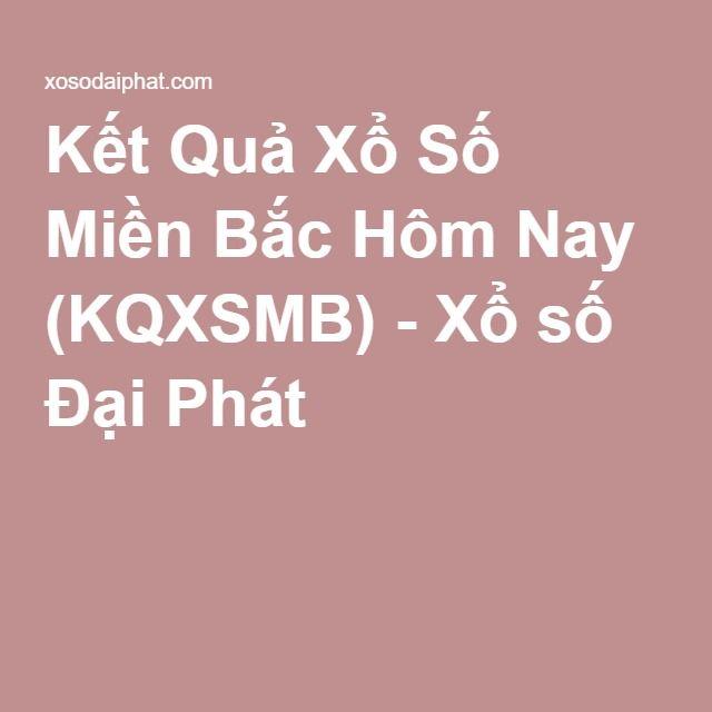 Kết Quả Xổ Số Miền Bắc Hôm Nay (KQXSMB) - Xổ số Đại Phát