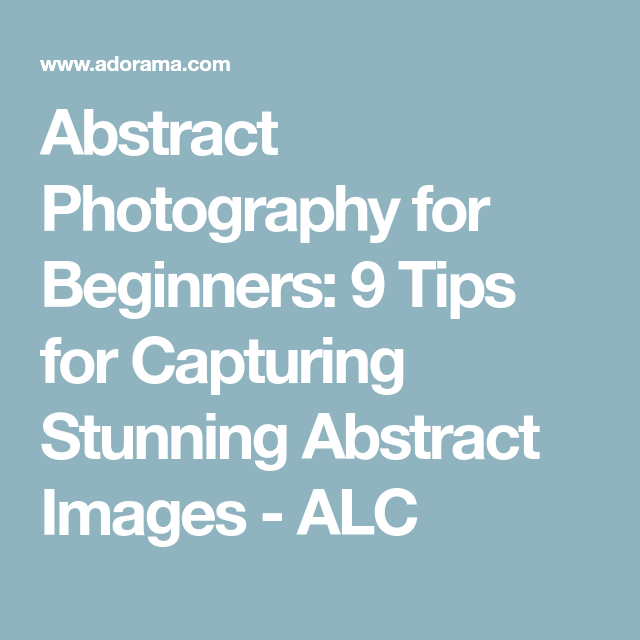 Abstract Photography For Beginners 9 Tips For Capturing: Abstract Photography For Beginners: 9 Tips For Capturing