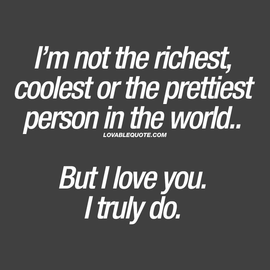 Cheesy Love Quotes I'm Not The Richest Coolest Or The Prettiest Person In The World