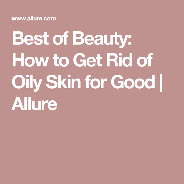 Best of Beauty: How to Get Rid of Oily Skin for Good   Allure