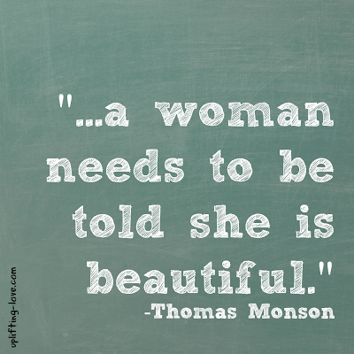 """""""...a woman needs to be told she is beautiful."""" -Thomas Monson 10 Ways to Do Exactly That"""
