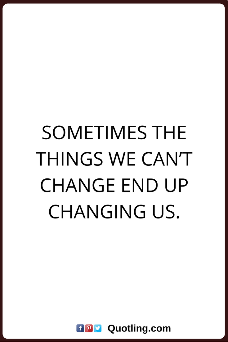 End Quotes Change Quotes Sometimes The Things We Can't Change End Up Changing