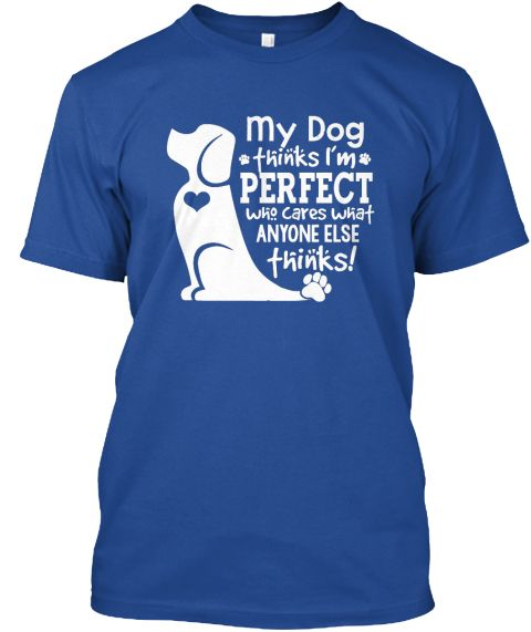 My Dog Thinks I'm Perfect Who Cares What Anyone Else Thinks! Deep Royal T-Shirt…