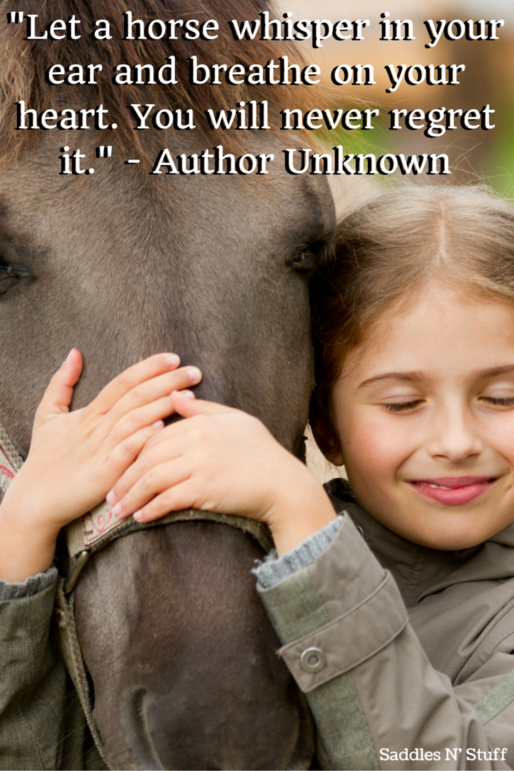 """""""Let a horse whisper in your ear and breathe on your heart. You will never regret it."""" - Author Unknown"""