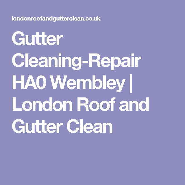 Gutter Cleaning Repair Ha0 Wembley London Roof And Gutter Clean Cleaning Gutters Wembley Gutter