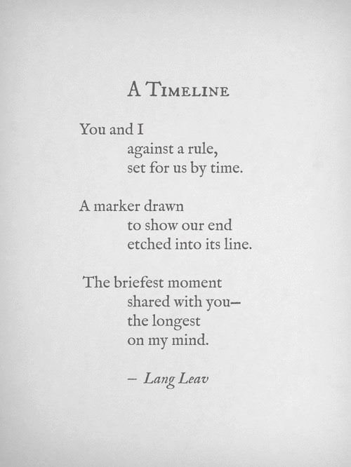 A timeline ~Lang Leav. You and I against a rule, set for us by time. A marker drawn to show our end etched into its line. The briefest moment shared with you--the longest on my mind.