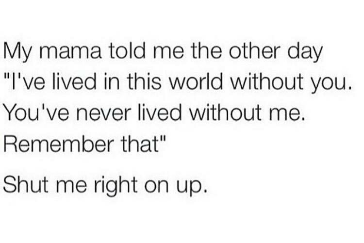 My Mama Told Me The Other Day I Have Lived In This World Without