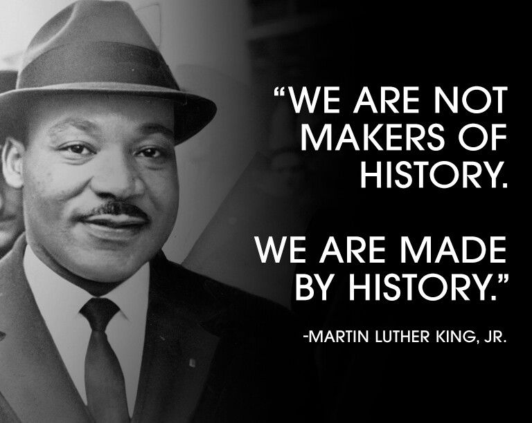 We are not makers of history we ate made by history