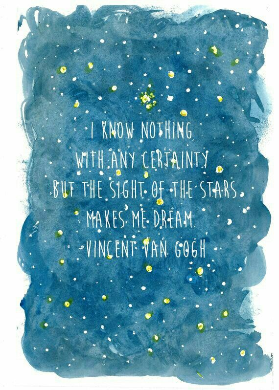 """I know nothing with any certainty but the sight of the stars makes me dream."" -Vincent van Gogh"