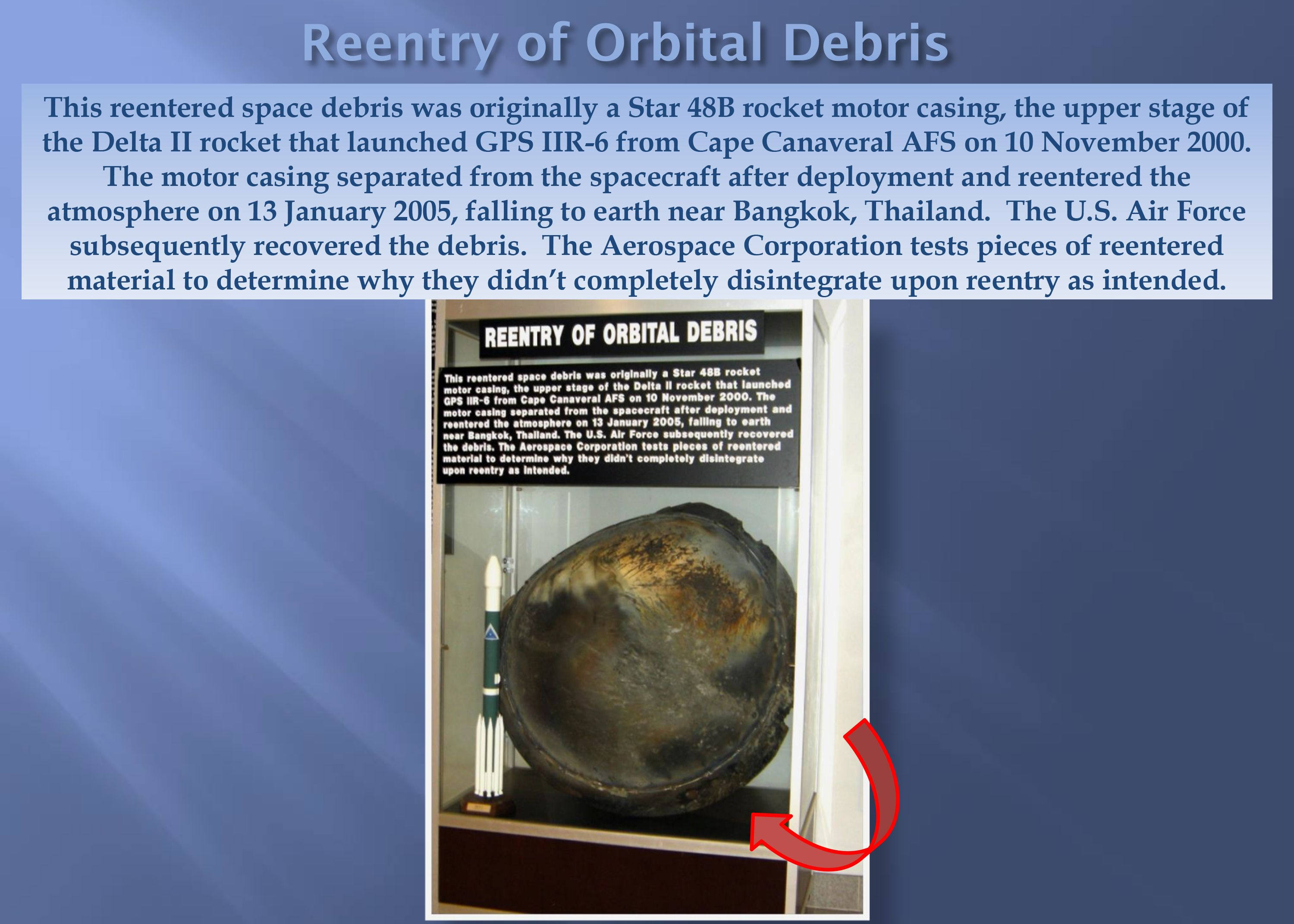 This reentered space debris was originally a Star 48B rocket motor casing, the upper stage of the Delta II rocket that launched GPS IIR-6 from Cape Canaveral AFS on 10 November 2000. The motor casing separated from the spacecraft after deployment and reentered the atmosphere on 13 January 2005, falling to earth near Bangkok, Thailand.  The U.S. Air Force subsequently recovered the debris.