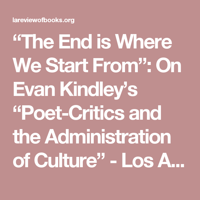 The End Is Where We Start From On Evan Kindley S Poet Critics And The Administration Of Culture Administration Critic Poet