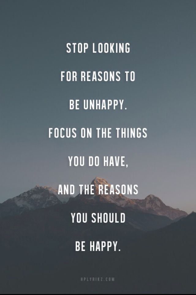 Stop Looking For Reasons To Be Unhappy Focus On The