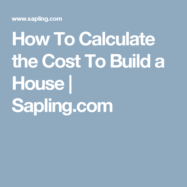 How To Calculate the Cost To Build a House | Sapling com | Home