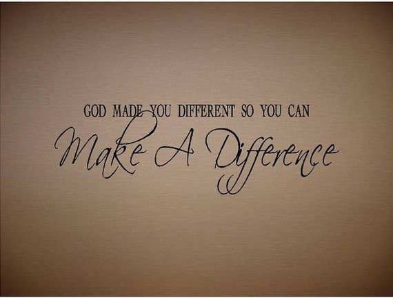 Making A Difference Quotes Interesting Quotegod Made You Different So You Can Make A Differencespecial