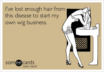 I've lost enough hair from this disease to start my own wig business,  SO TRUE!!