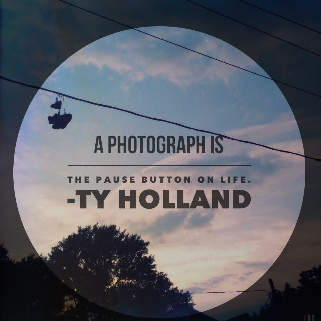 """""""A Photograph is the pause button on life."""" Ty Holland"""