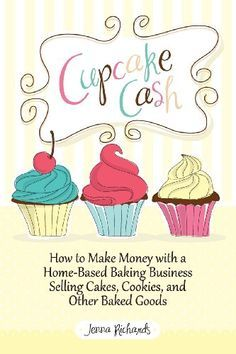 How to start a cupcake business books ideas to get you going how to make money with a home based baking business selling cakes cookie cupcakes and more money making ideas 101 ways to make extra money reheart Image collections