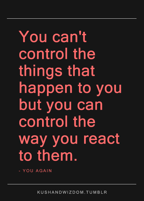 You Cant Control Things That Happen To You But You Can Control The