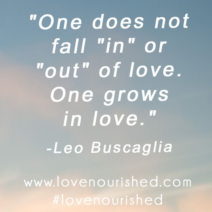 One Does Not Fall In Or Out Of Love One Grows In Love Leo Gorgeous Leo Buscaglia Love Quotes