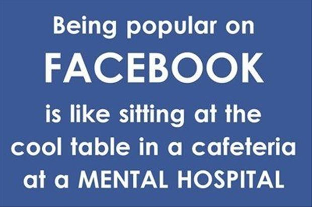 Being Popular On Facebook Is Like Sitting At The Cool Table In A Cafeteria At A Mental Hospital Facebook Humor Funny Quotes Facebook Quotes