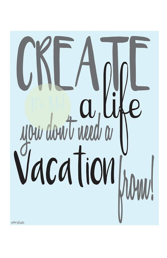 Create A Life You Don't Need A Vacation From by ...