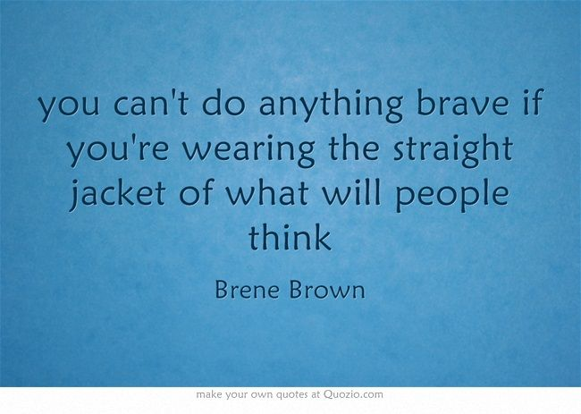 you can't do anything brave if you're wearing the straight jacket ...