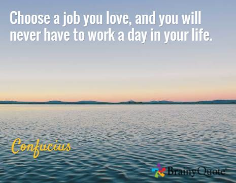 Choose a job you love, and you will never have to work a day in your life. / Confucius