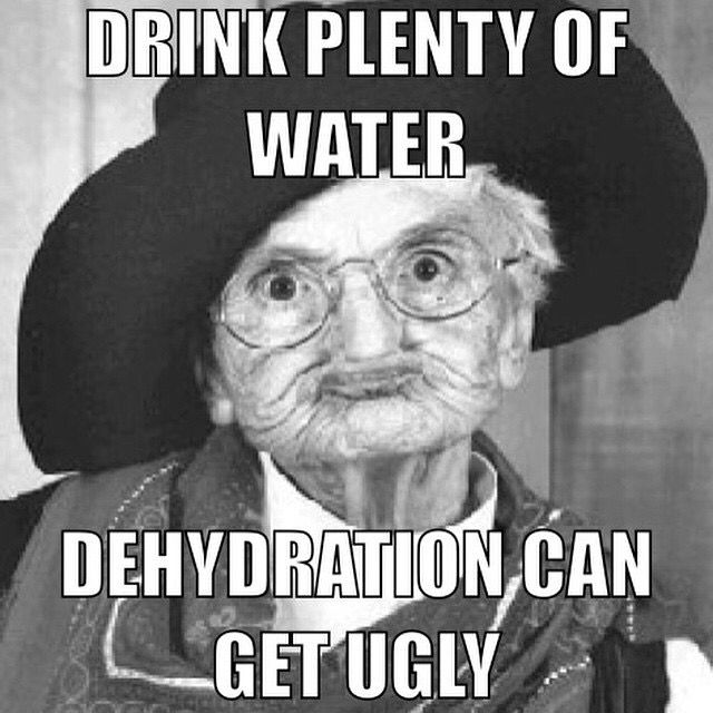 Dehydration Can Get Ugly Memes Drink Plenty Of Water Drink