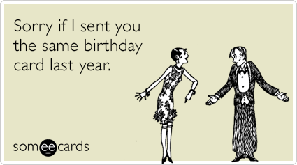 Funny Birthday Ecard Sorry If I Sent You The Same Birthday Card Last Year Birthday Cards Funny Friend Birthday Funny Birthday Cards