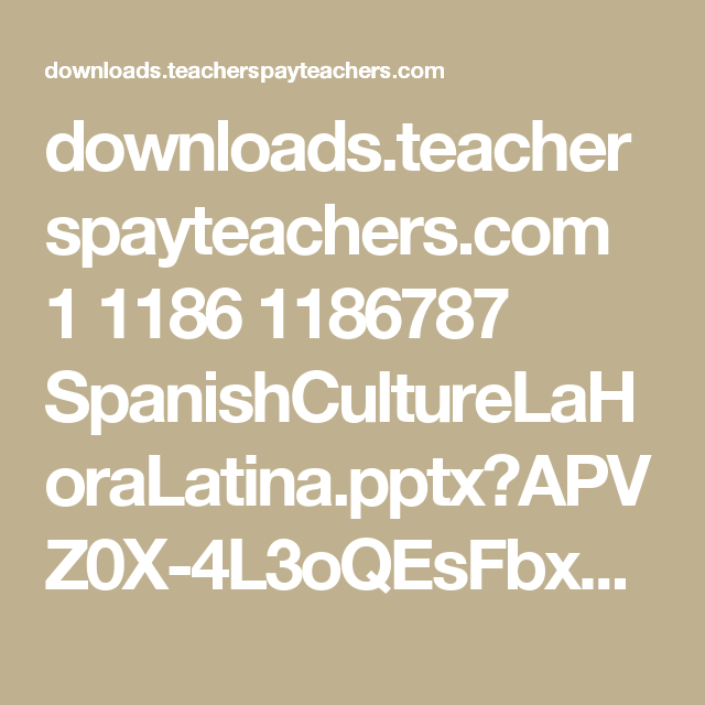 downloads.teacherspayteachers.com 1 1186 1186787 SpanishCultureLaHoraLatina.pptx?APVZ0X-4L3oQEsFbxemV9XM9duwen8YeChsatDh3XlMF_ybdP8tM3L1nOqhOik3T&file_name=SpanishCultureLaHoraLatina.pptx