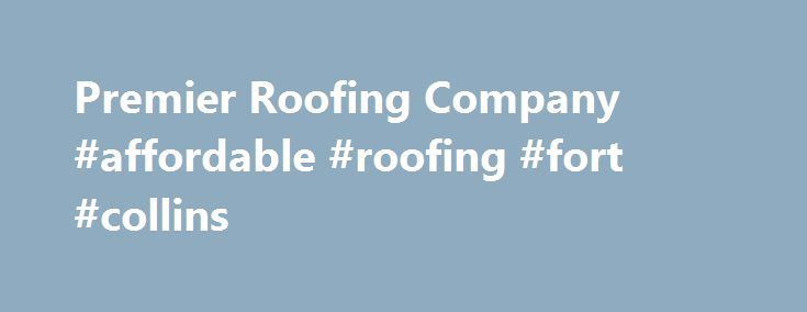 Premier Roofing Company #affordable #roofing #fort #collins Http://england