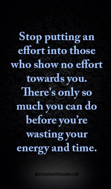 Stop Putting An Effort Into Those Who Show No Effort Towards You There S Only So Much You Can Do Before You Re Wasting Your Energy And Time Effort Quotes Quitting Quotes Important