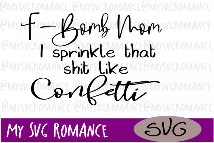 F-Bomb Mom - I Sprinkle That Sh-t Like Confetti - SVG #svg #cutfile
